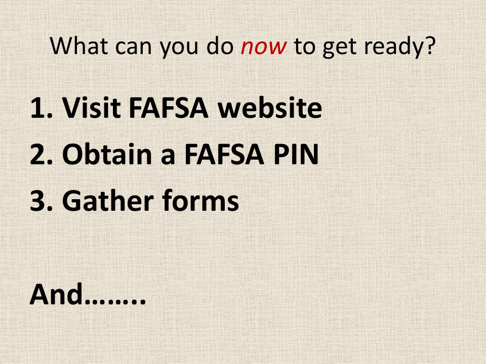 What can you do now to get ready. 1. Visit FAFSA website 2.