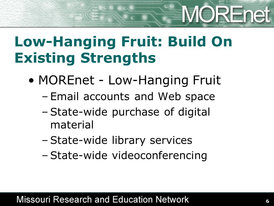 6 Low-Hanging Fruit: Build On Existing Strengths MOREnet - Low-Hanging Fruit –Email accounts and Web space –State-wide purchase of digital material –State-wide library services –State-wide videoconferencing