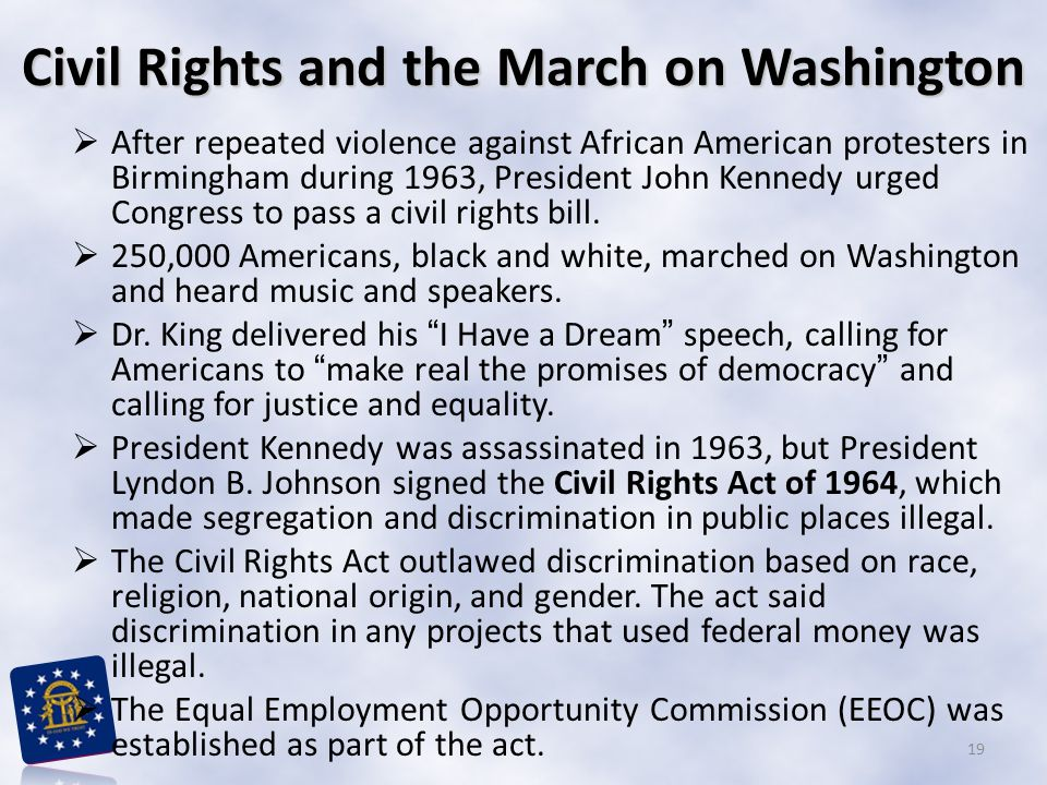 Civil Rights and the March on Washington  After repeated violence against African American protesters in Birmingham during 1963, President John Kennedy urged Congress to pass a civil rights bill.