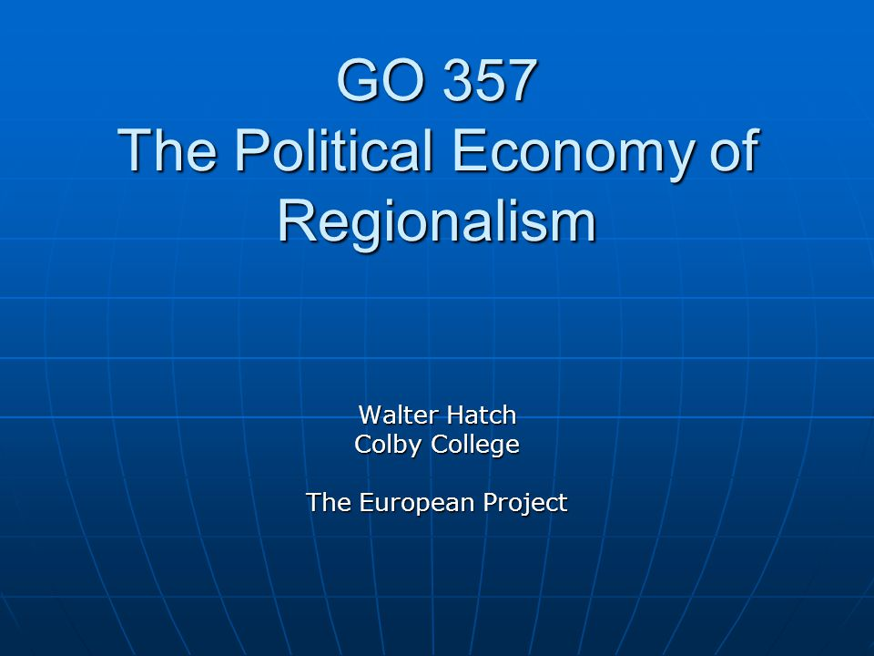 GO 357 The Political Economy of Regionalism Walter Hatch Colby College The European Project