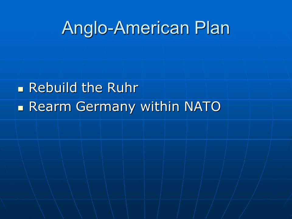 Anglo-American Plan Rebuild the Ruhr Rebuild the Ruhr Rearm Germany within NATO Rearm Germany within NATO