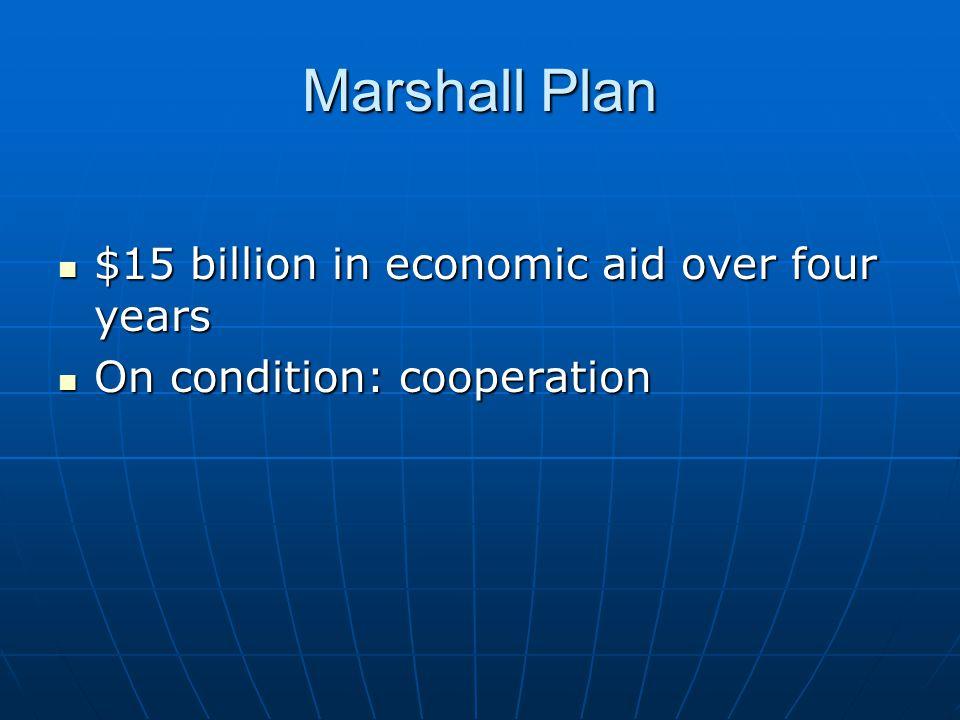 Marshall Plan $15 billion in economic aid over four years $15 billion in economic aid over four years On condition: cooperation On condition: cooperat