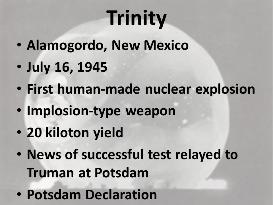 Trinity Alamogordo, New Mexico July 16, 1945 First human-made nuclear explosion Implosion-type weapon 20 kiloton yield News of successful test relayed