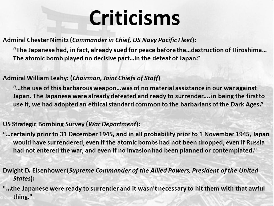 Criticisms Admiral Chester Nimitz (Commander in Chief, US Navy Pacific Fleet): The Japanese had, in fact, already sued for peace before the…destruction of Hiroshima… The atomic bomb played no decisive part…in the defeat of Japan. Admiral William Leahy: (Chairman, Joint Chiefs of Staff) …the use of this barbarous weapon…was of no material assistance in our war against Japan.