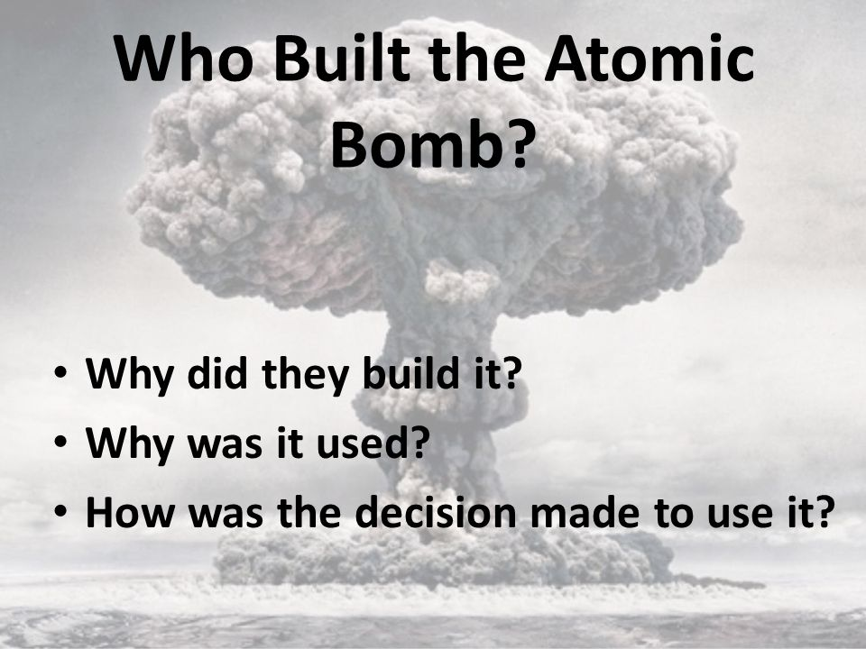 Who Built the Atomic Bomb. Why did they build it.