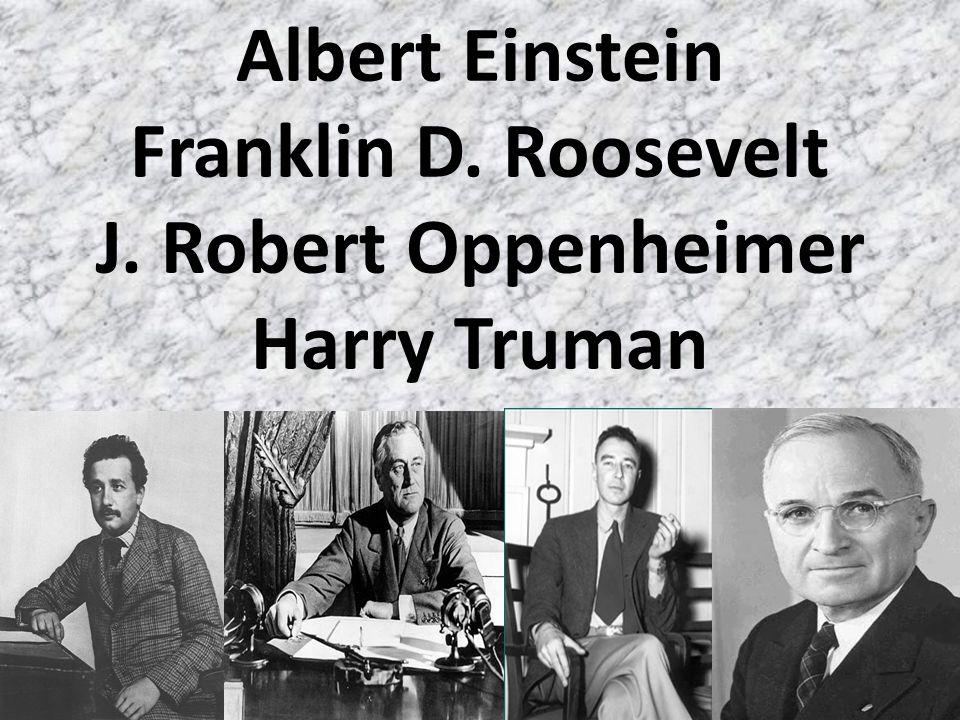 Albert Einstein Franklin D. Roosevelt J. Robert Oppenheimer Harry Truman
