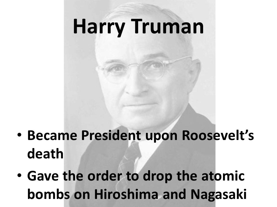 Harry Truman Became President upon Roosevelt's death Gave the order to drop the atomic bombs on Hiroshima and Nagasaki