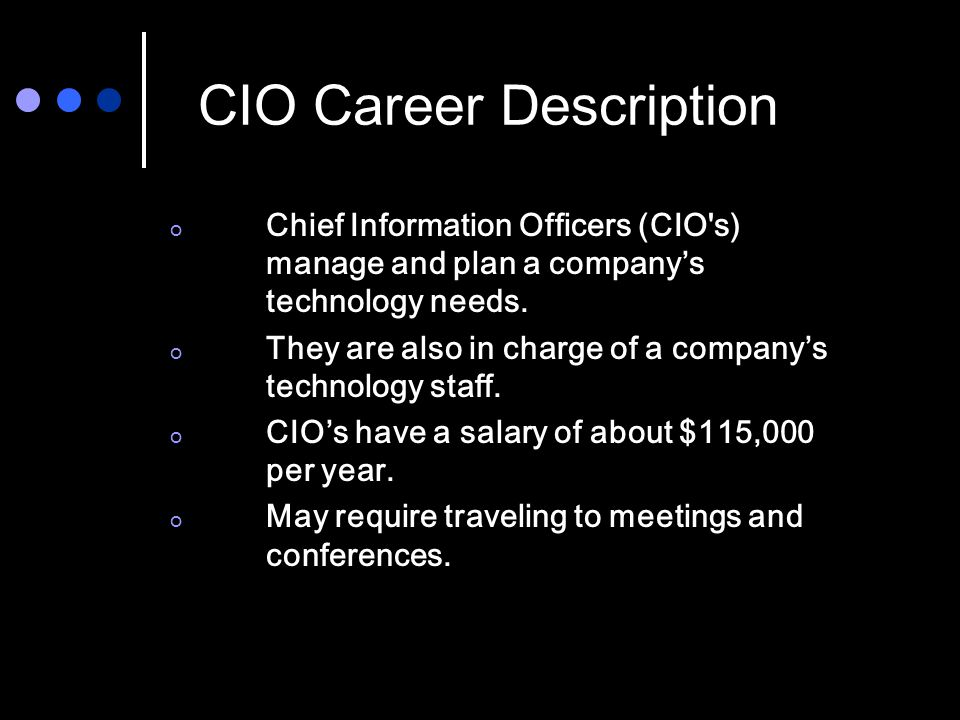 CIO Career Description o Chief Information Officers (CIO s) manage and plan a company's technology needs.