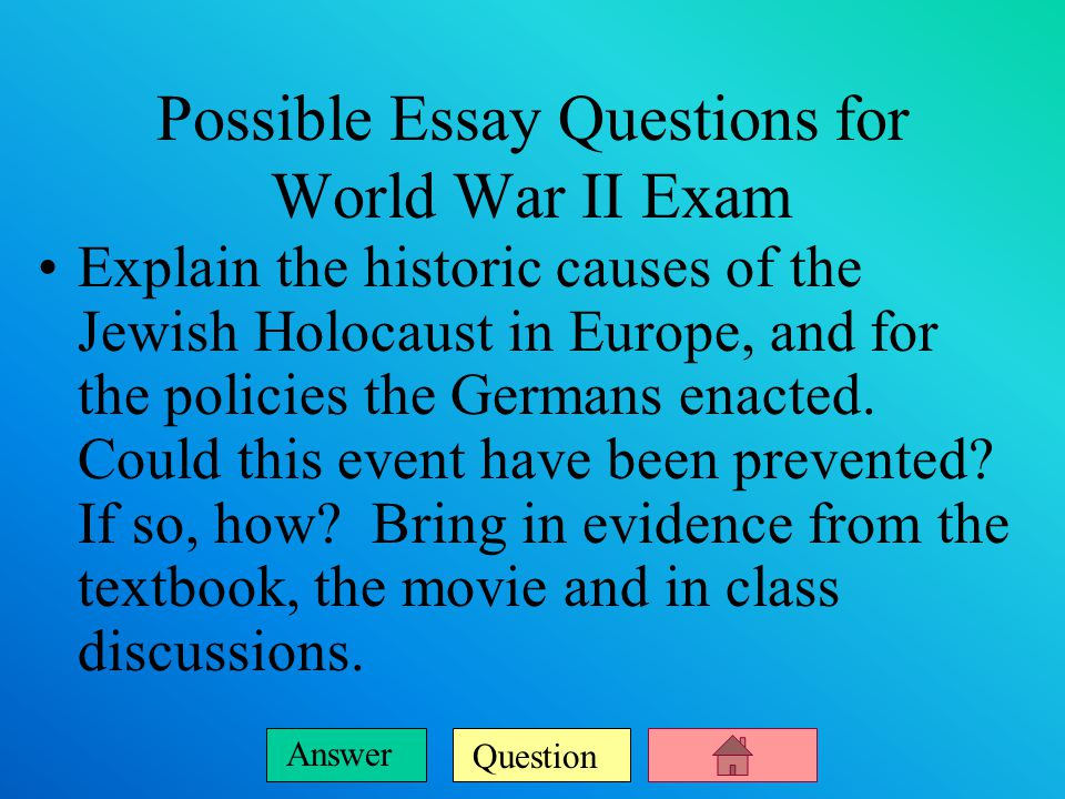 Question Answer Possible Essay Questions for World War II Exam Explain the historic causes of the Jewish Holocaust in Europe, and for the policies the Germans enacted.