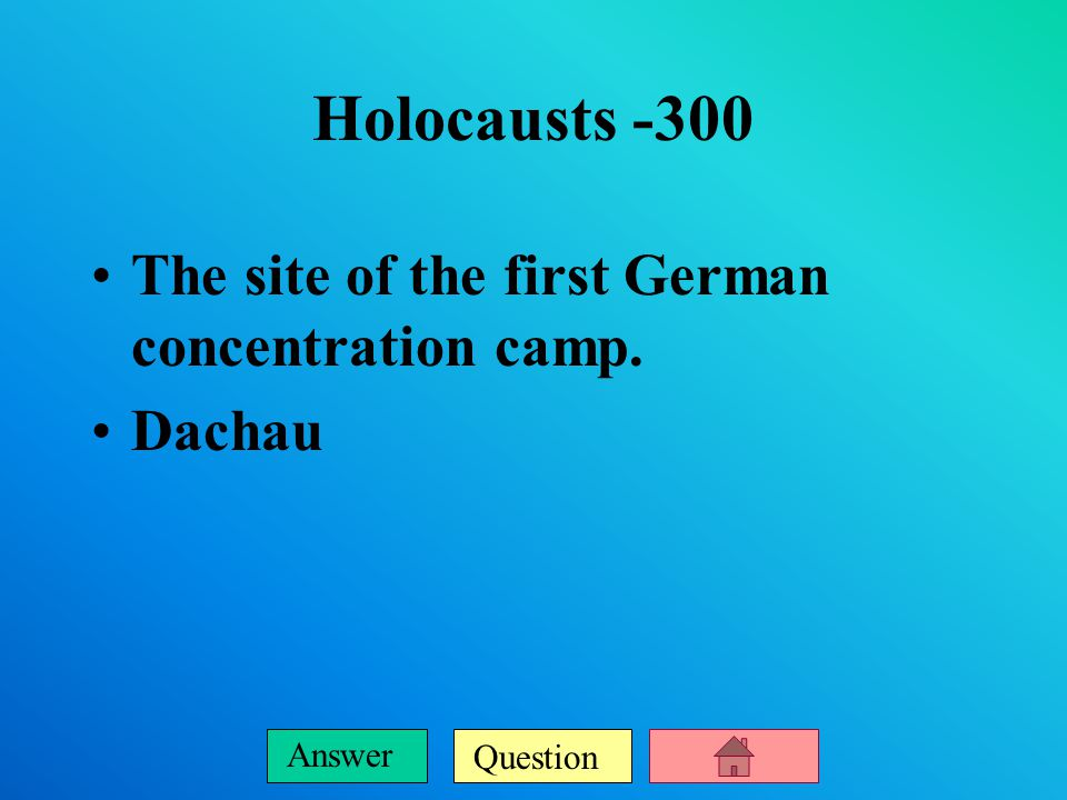 Question Answer Holocausts -200 The name for the German policy of eliminating all of the Jews at the end of World War II.