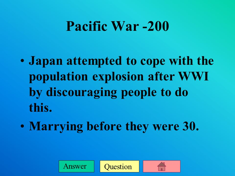 Question Answer Pacific War -200 Japan attempted to cope with the population explosion after WWI by discouraging people to do this.