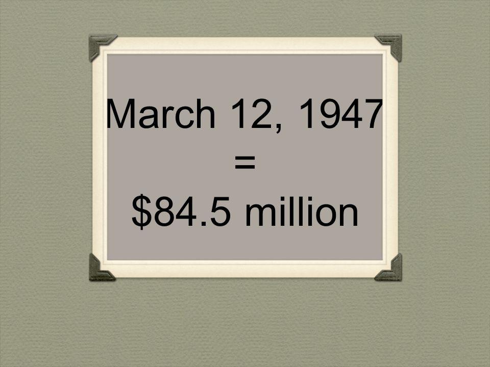 March 12, 1947 = $84.5 million