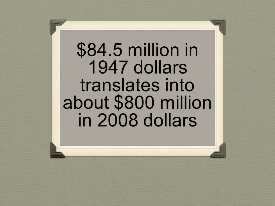 $84.5 million in 1947 dollars translates into about $800 million in 2008 dollars