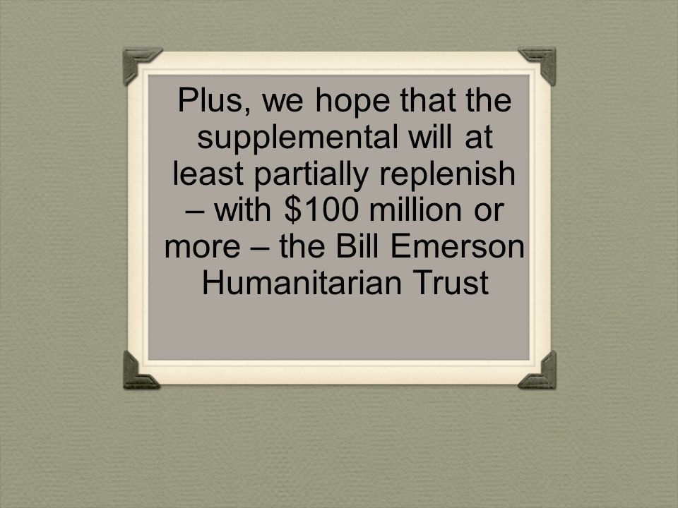 Plus, we hope that the supplemental will at least partially replenish – with $100 million or more – the Bill Emerson Humanitarian Trust