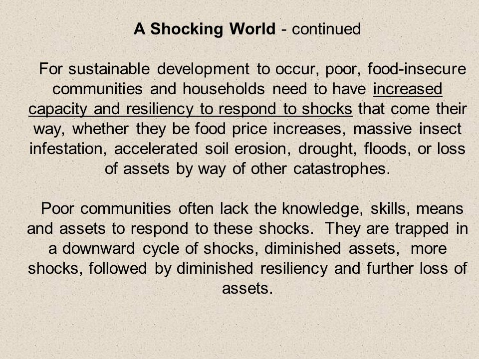 A Shocking World - continued For sustainable development to occur, poor, food-insecure communities and households need to have increased capacity and resiliency to respond to shocks that come their way, whether they be food price increases, massive insect infestation, accelerated soil erosion, drought, floods, or loss of assets by way of other catastrophes.