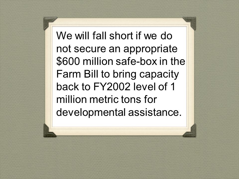 We will fall short if we do not secure an appropriate $600 million safe-box in the Farm Bill to bring capacity back to FY2002 level of 1 million metric tons for developmental assistance.