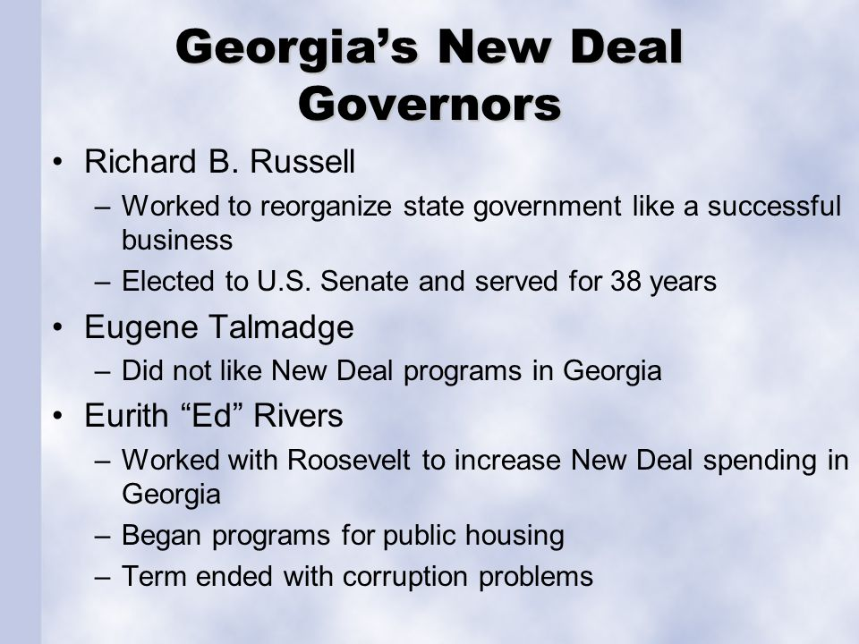 Georgia's New Deal Governors Richard B. Russell –Worked to reorganize state government like a successful business –Elected to U.S. Senate and served f