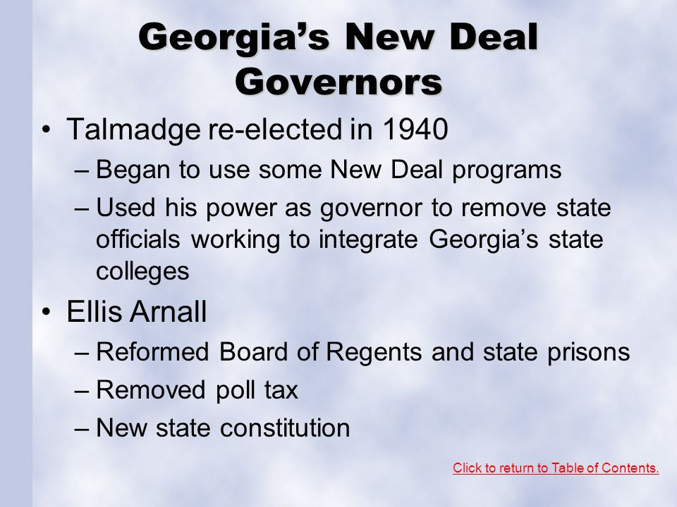 Georgia's New Deal Governors Talmadge re-elected in 1940 –Began to use some New Deal programs –Used his power as governor to remove state officials wo