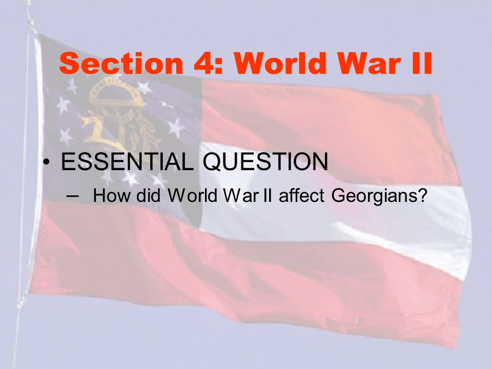 Section 4: World War II ESSENTIAL QUESTION – How did World War II affect Georgians?
