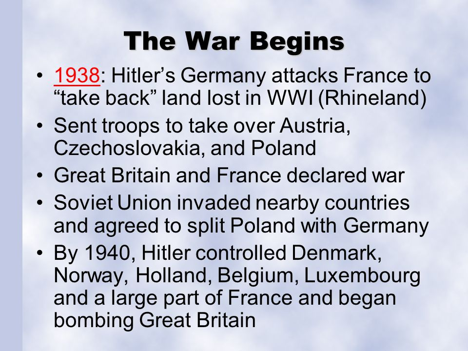 """The War Begins 1938: Hitler's Germany attacks France to """"take back"""" land lost in WWI (Rhineland)1938 Sent troops to take over Austria, Czechoslovakia,"""