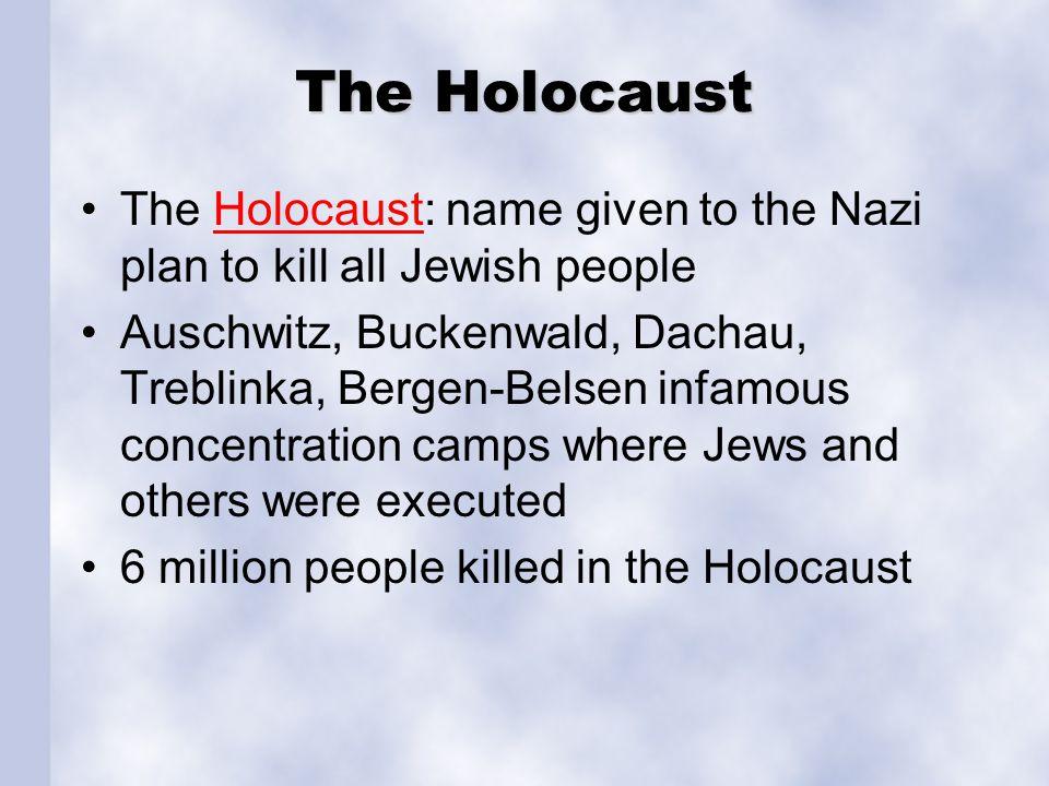 The Holocaust The Holocaust: name given to the Nazi plan to kill all Jewish peopleHolocaust Auschwitz, Buckenwald, Dachau, Treblinka, Bergen-Belsen in