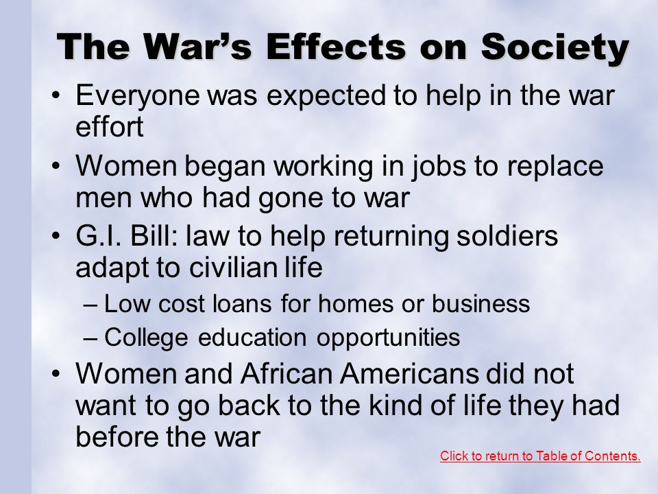 The War's Effects on Society Everyone was expected to help in the war effort Women began working in jobs to replace men who had gone to war G.I. Bill: