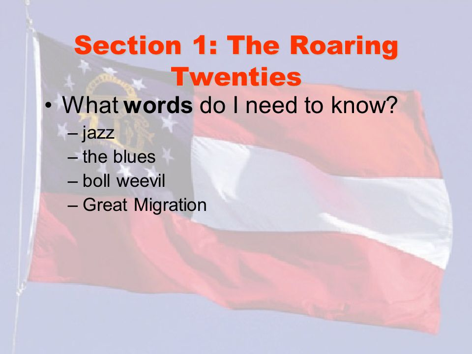 Section 1: The Roaring Twenties What words do I need to know? –jazz –the blues –boll weevil –Great Migration