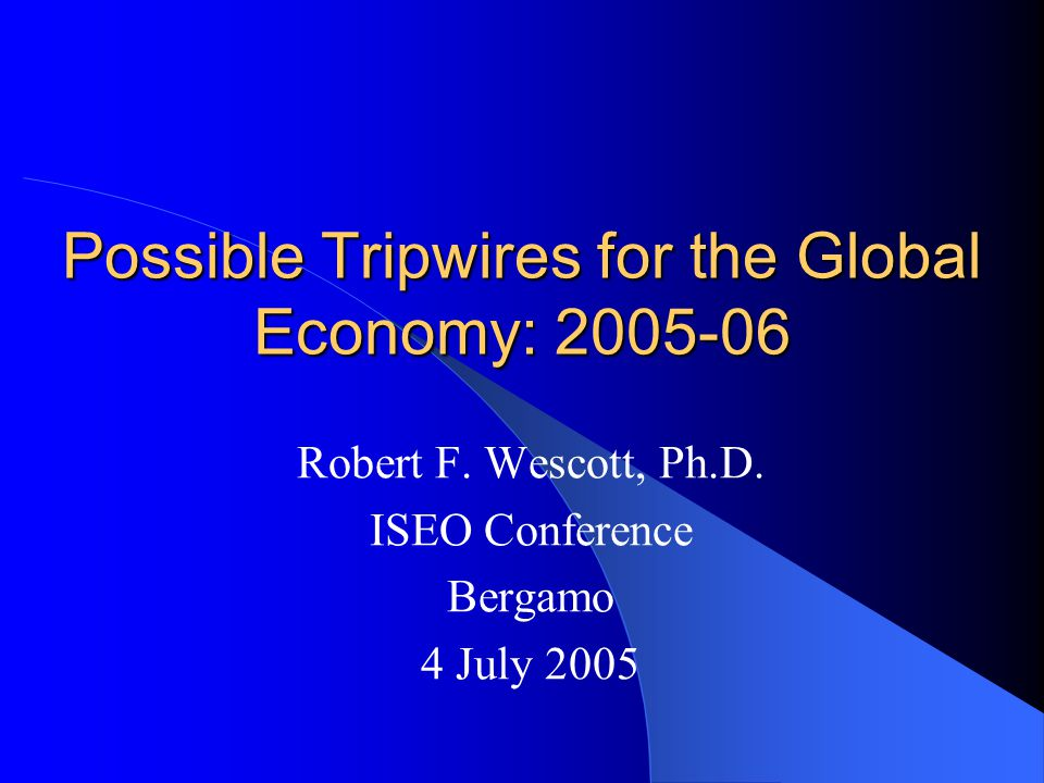 Possible Tripwires for the Global Economy: 2005-06 Robert F. Wescott, Ph.D. ISEO Conference Bergamo 4 July 2005