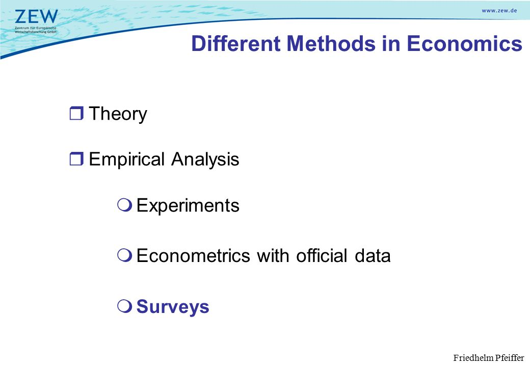 Different Methods in Economics  Empirical Analysis  Surveys  Experiments  Econometrics with official data  Theory Friedhelm Pfeiffer