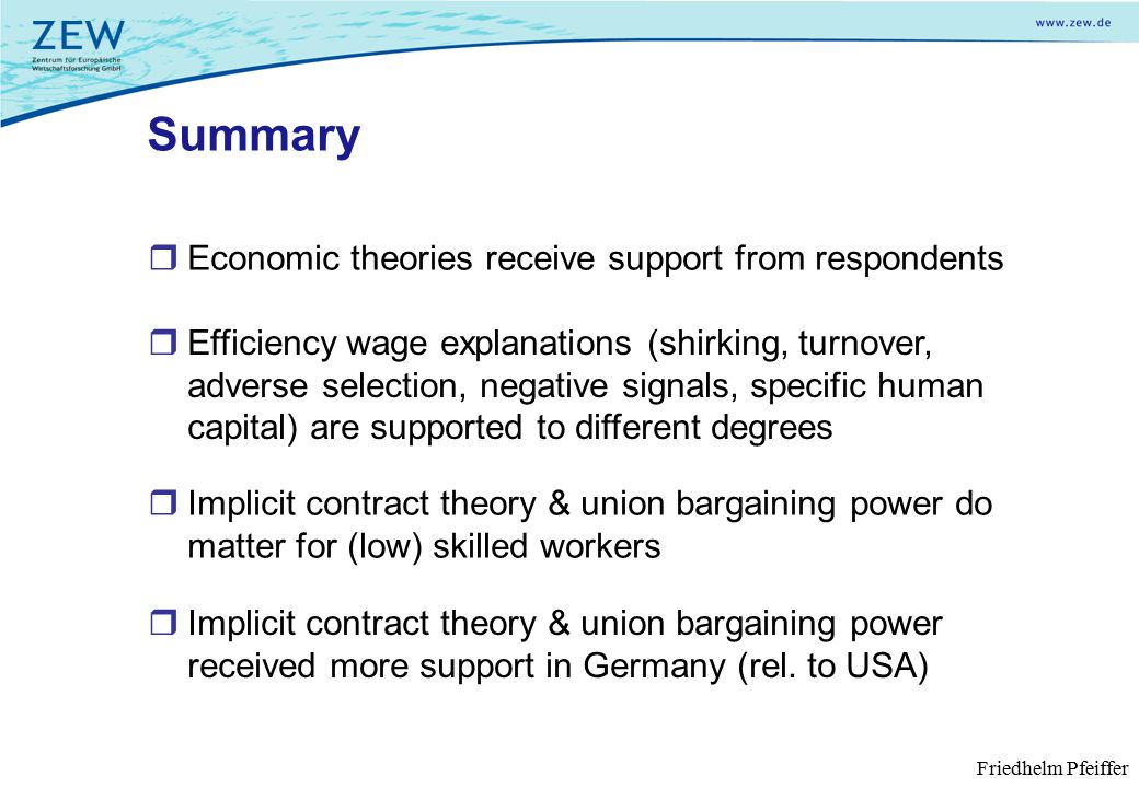 Summary  Economic theories receive support from respondents Friedhelm Pfeiffer  Efficiency wage explanations (shirking, turnover, adverse selection, negative signals, specific human capital) are supported to different degrees  Implicit contract theory & union bargaining power received more support in Germany (rel.