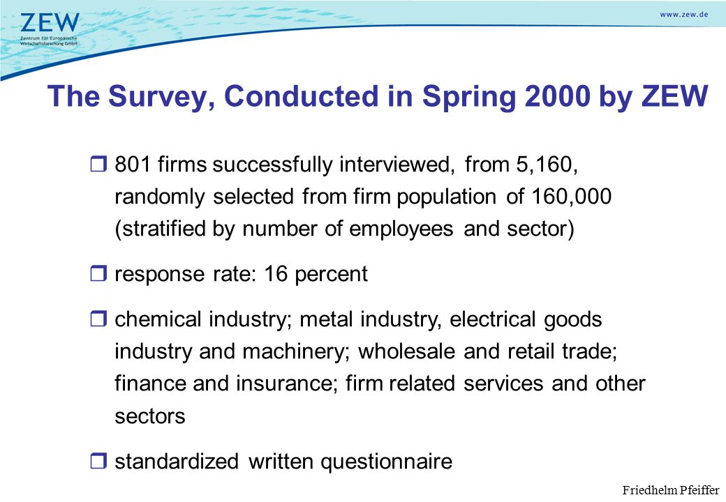  801 firms successfully interviewed, from 5,160, randomly selected from firm population of 160,000 (stratified by number of employees and sector)  response rate: 16 percent  chemical industry; metal industry, electrical goods industry and machinery; wholesale and retail trade; finance and insurance; firm related services and other sectors  standardized written questionnaire The Survey, Conducted in Spring 2000 by ZEW Friedhelm Pfeiffer