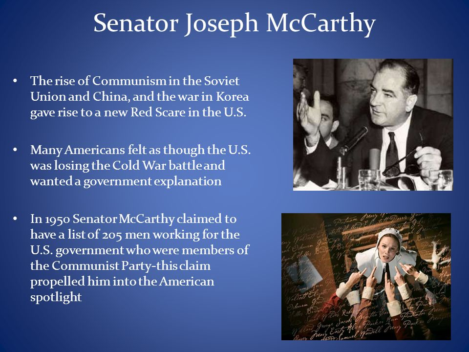 Senator Joseph McCarthy The rise of Communism in the Soviet Union and China, and the war in Korea gave rise to a new Red Scare in the U.S. Many Americ