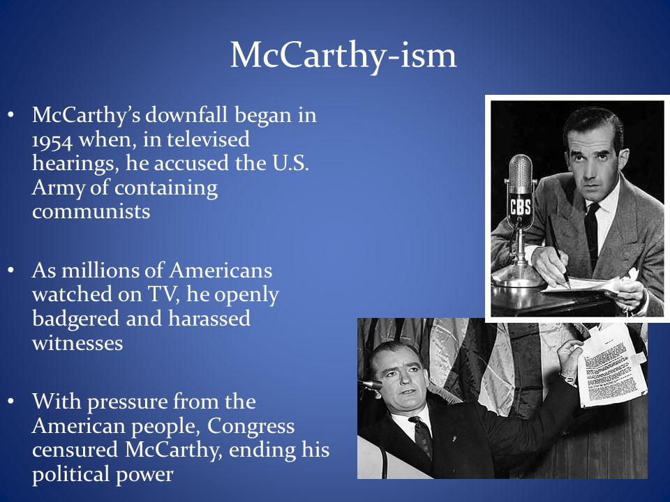McCarthy-ism McCarthy's downfall began in 1954 when, in televised hearings, he accused the U.S. Army of containing communists As millions of Americans