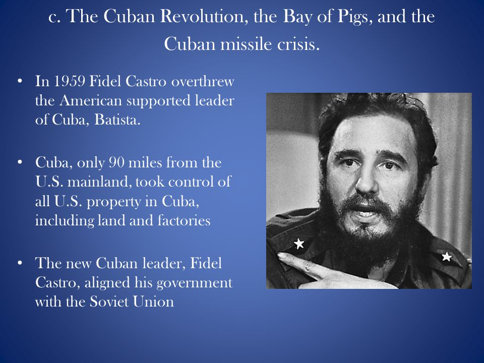 c. The Cuban Revolution, the Bay of Pigs, and the Cuban missile crisis. In 1959 Fidel Castro overthrew the American supported leader of Cuba, Batista.