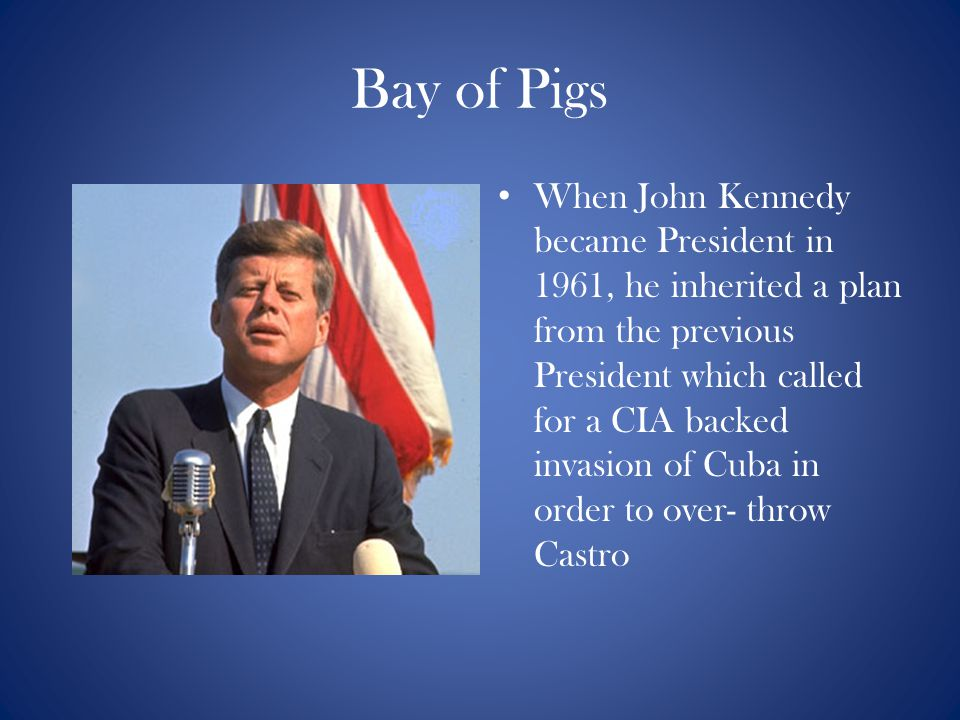Bay of Pigs When John Kennedy became President in 1961, he inherited a plan from the previous President which called for a CIA backed invasion of Cuba