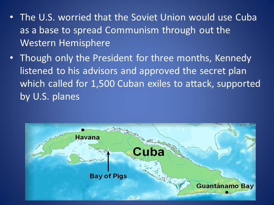 The U.S. worried that the Soviet Union would use Cuba as a base to spread Communism through out the Western Hemisphere Though only the President for t