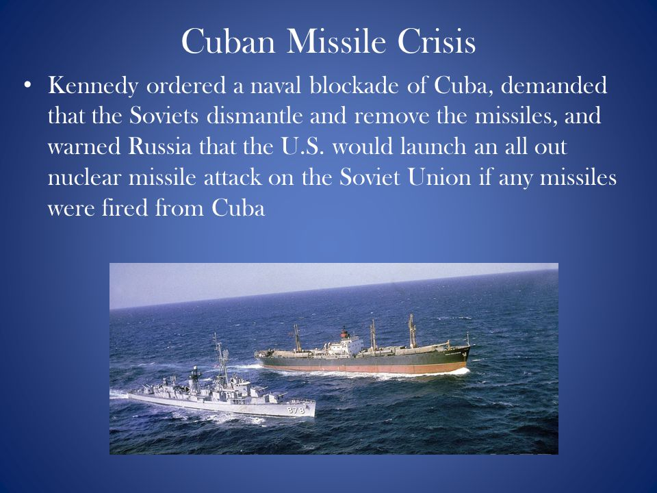 Cuban Missile Crisis Kennedy ordered a naval blockade of Cuba, demanded that the Soviets dismantle and remove the missiles, and warned Russia that the