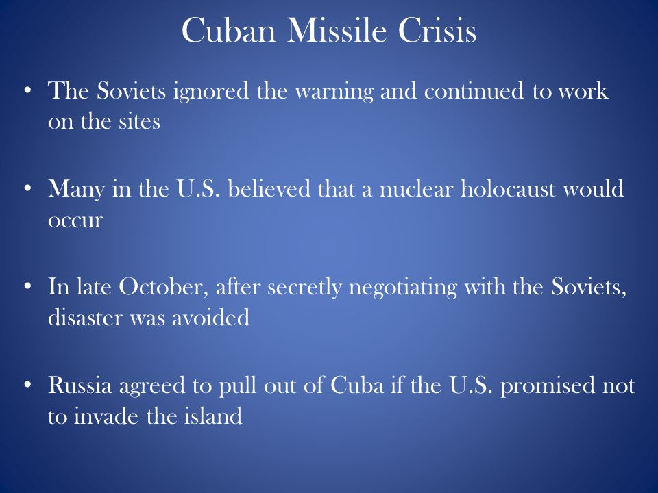 Cuban Missile Crisis The Soviets ignored the warning and continued to work on the sites Many in the U.S. believed that a nuclear holocaust would occur