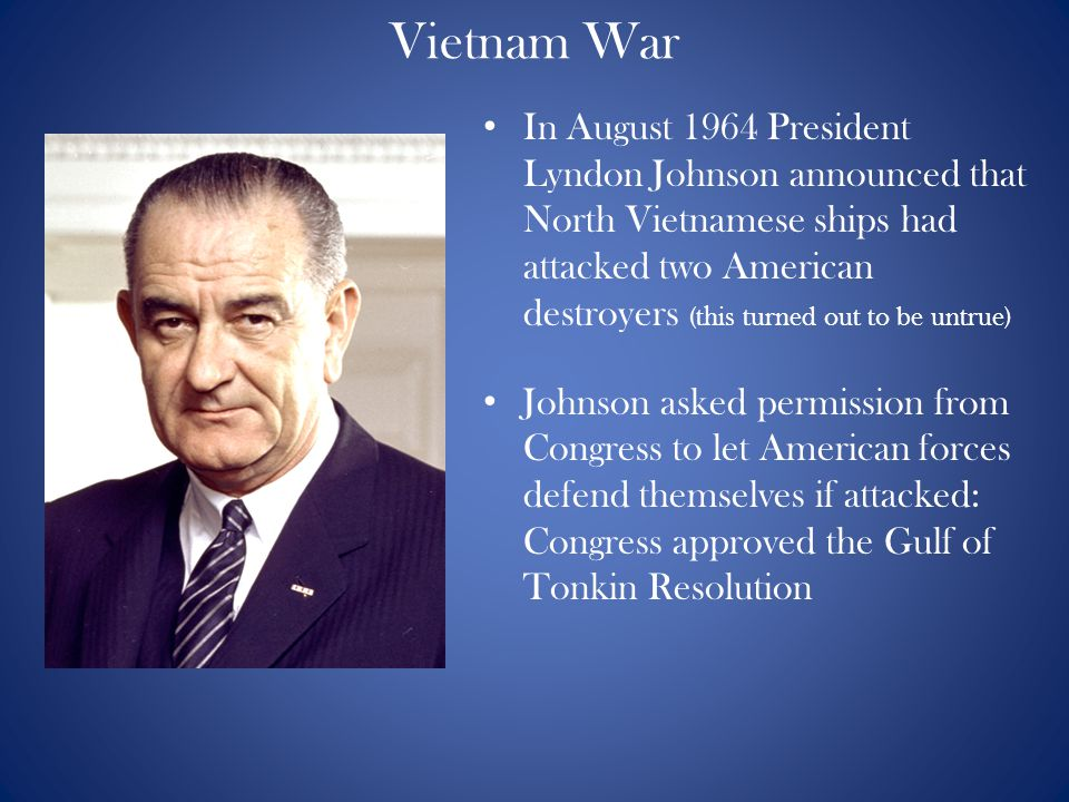 Vietnam War In August 1964 President Lyndon Johnson announced that North Vietnamese ships had attacked two American destroyers (this turned out to be