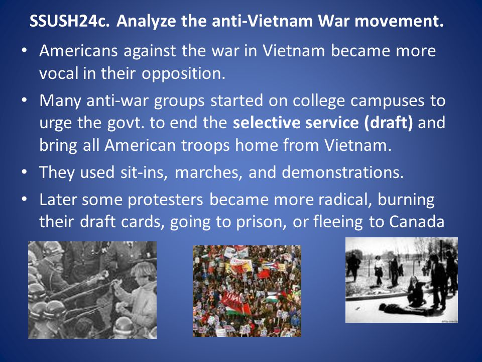 SSUSH24c. Analyze the anti-Vietnam War movement. Americans against the war in Vietnam became more vocal in their opposition. Many anti-war groups star