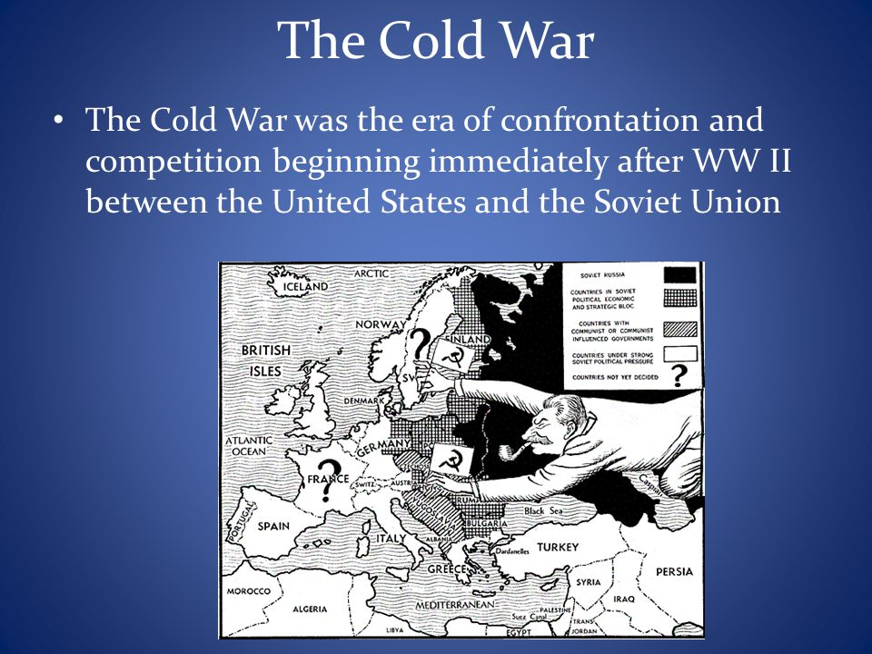 The Cold War The Cold War was the era of confrontation and competition beginning immediately after WW II between the United States and the Soviet Unio