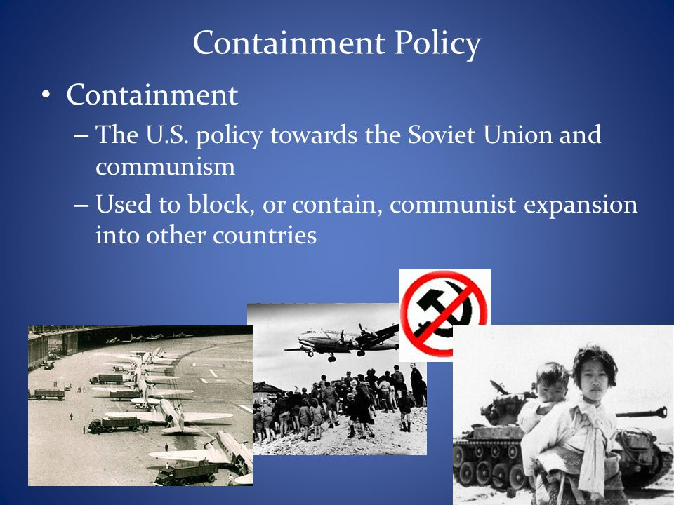 Containment Policy Containment – The U.S. policy towards the Soviet Union and communism – Used to block, or contain, communist expansion into other co