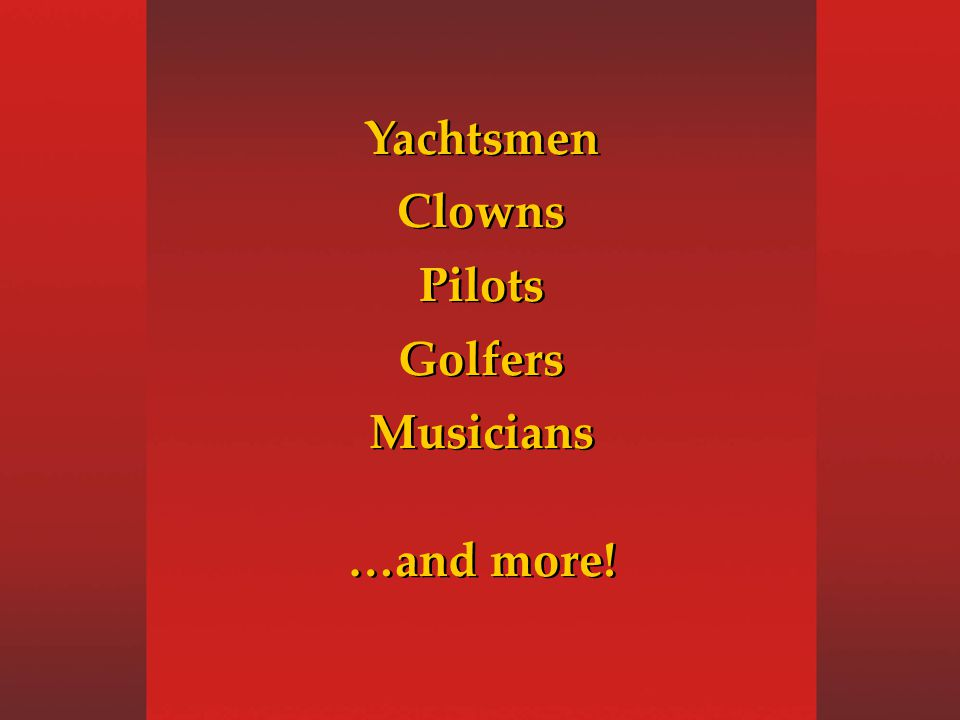 Yachtsmen Clowns Pilots Golfers Musicians …and more.