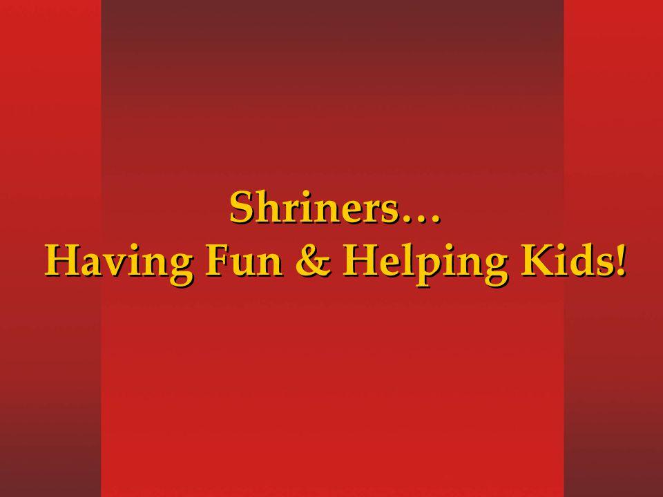 Shriners… Having Fun & Helping Kids! Shriners… Having Fun & Helping Kids!