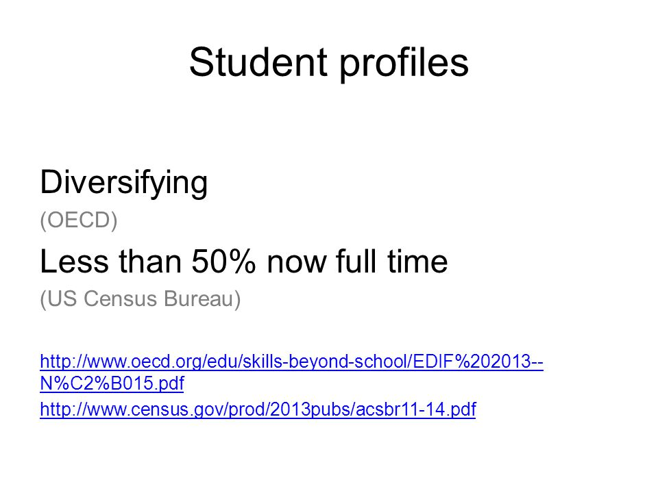 Student profiles Diversifying (OECD) Less than 50% now full time (US Census Bureau) http://www.oecd.org/edu/skills-beyond-school/EDIF%202013-- N%C2%B015.pdf http://www.census.gov/prod/2013pubs/acsbr11-14.pdf