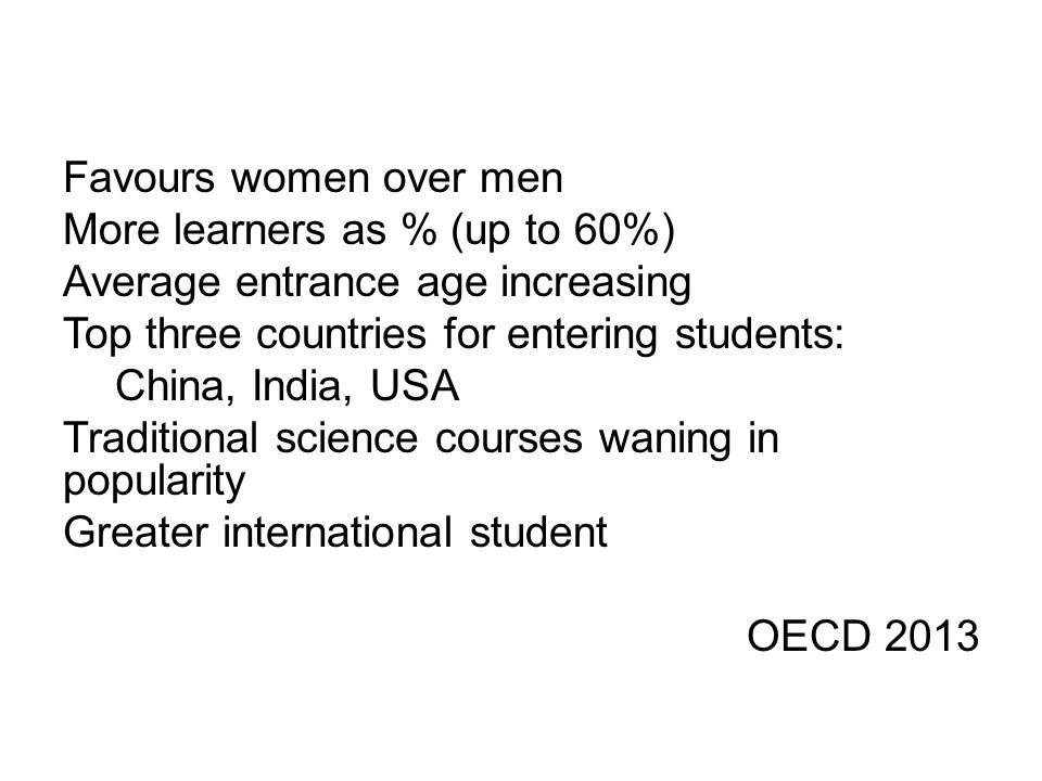 Favours women over men More learners as % (up to 60%) Average entrance age increasing Top three countries for entering students: China, India, USA Traditional science courses waning in popularity Greater international student OECD 2013
