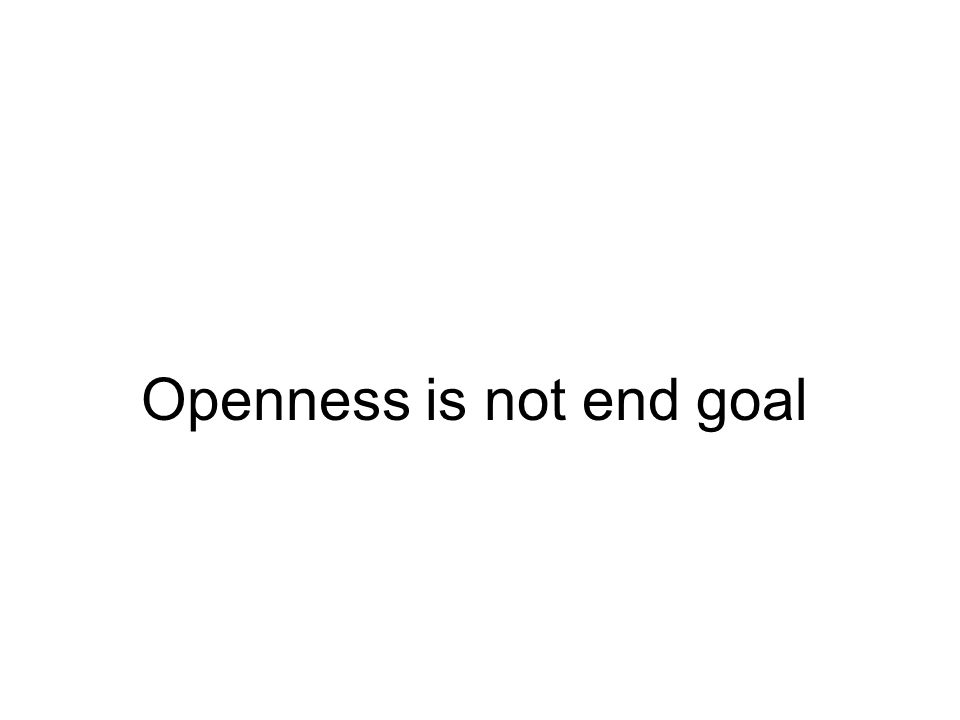 Openness is not end goal
