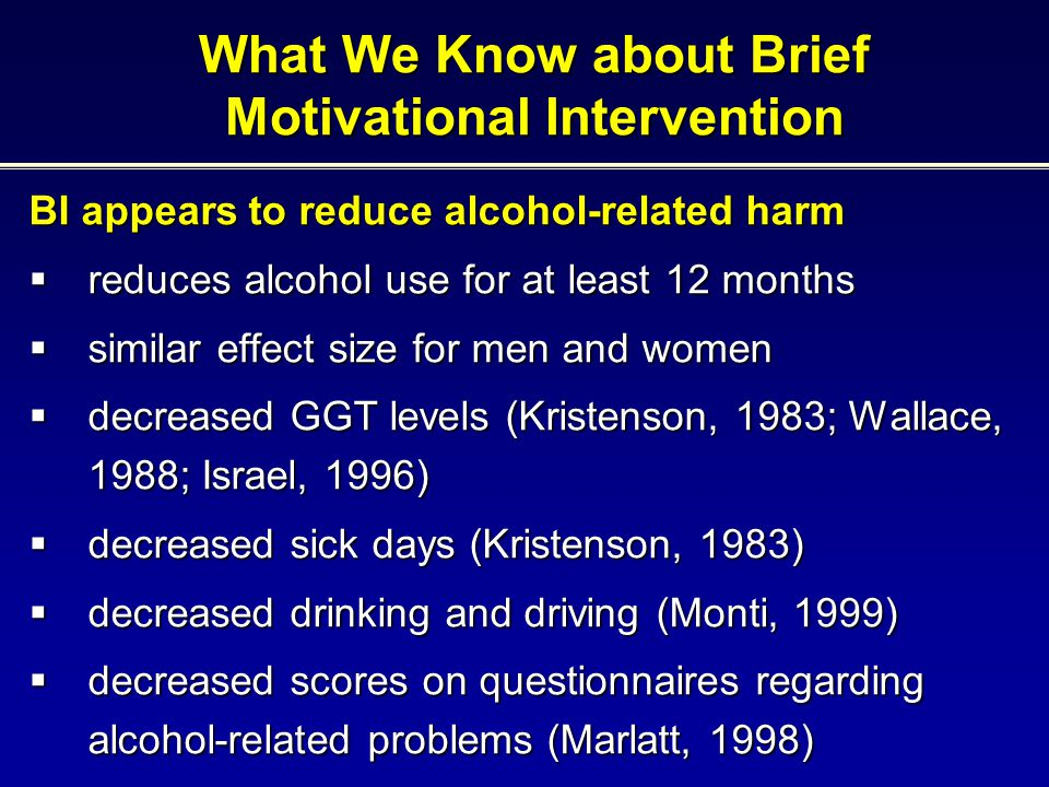 BI appears to reduce alcohol-related harm  reduces alcohol use for at least 12 months  similar effect size for men and women  decreased GGT levels (Kristenson, 1983; Wallace, 1988; Israel, 1996)  decreased sick days (Kristenson, 1983)  decreased drinking and driving (Monti, 1999)  decreased scores on questionnaires regarding alcohol-related problems (Marlatt, 1998) What We Know about Brief Motivational Intervention