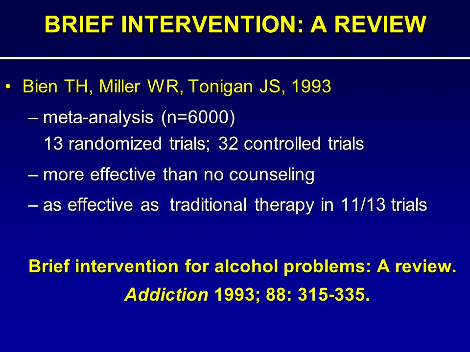 BRIEF INTERVENTION: A REVIEW Bien TH, Miller WR, Tonigan JS, 1993Bien TH, Miller WR, Tonigan JS, 1993 –meta-analysis (n=6000) 13 randomized trials; 32 controlled trials –more effective than no counseling –as effective as traditional therapy in 11/13 trials Brief intervention for alcohol problems: A review.
