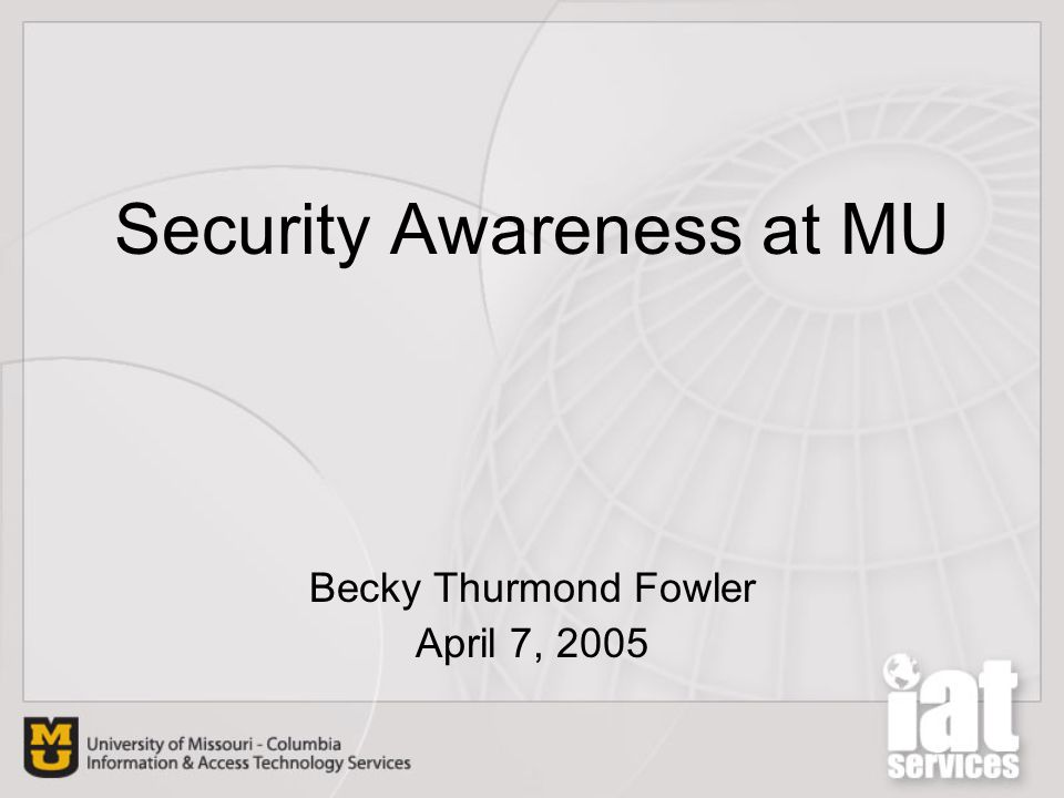 Security Awareness at MU Becky Thurmond Fowler April 7, 2005